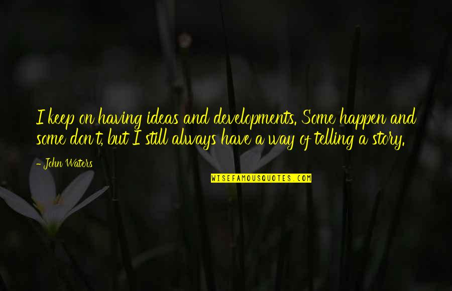 Whisper Of The Heart (1995) Quotes By John Waters: I keep on having ideas and developments. Some