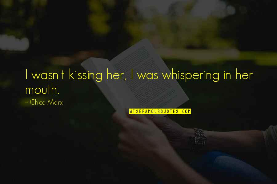 Whispering-sweet-nothings Quotes By Chico Marx: I wasn't kissing her, I was whispering in