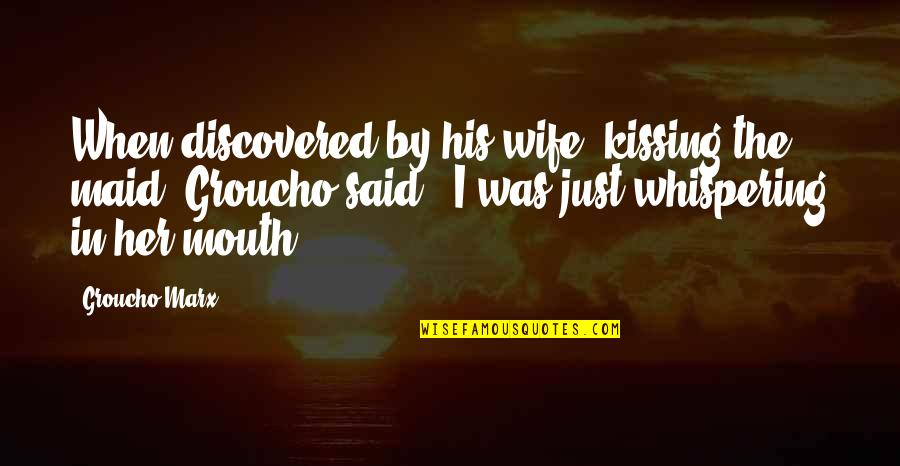 Whispering-sweet-nothings Quotes By Groucho Marx: When discovered by his wife, kissing the maid,