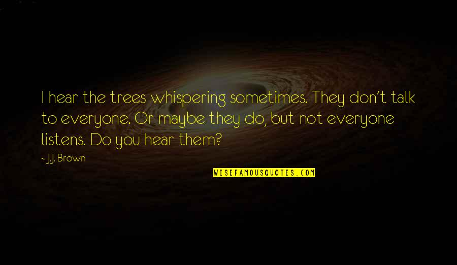 Whispering-sweet-nothings Quotes By J.J. Brown: I hear the trees whispering sometimes. They don't