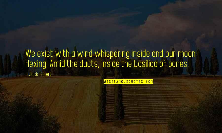 Whispering-sweet-nothings Quotes By Jack Gilbert: We exist with a wind whispering inside and