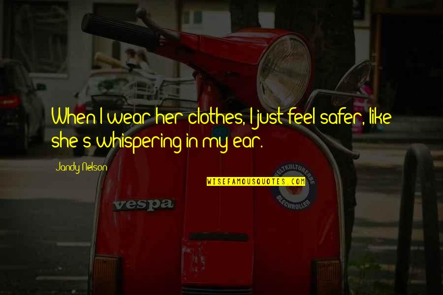 Whispering-sweet-nothings Quotes By Jandy Nelson: When I wear her clothes, I just feel