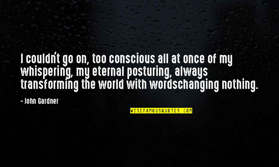 Whispering-sweet-nothings Quotes By John Gardner: I couldn't go on, too conscious all at