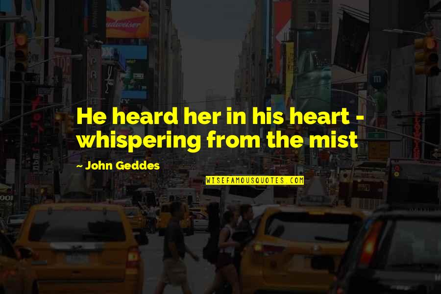 Whispering-sweet-nothings Quotes By John Geddes: He heard her in his heart - whispering