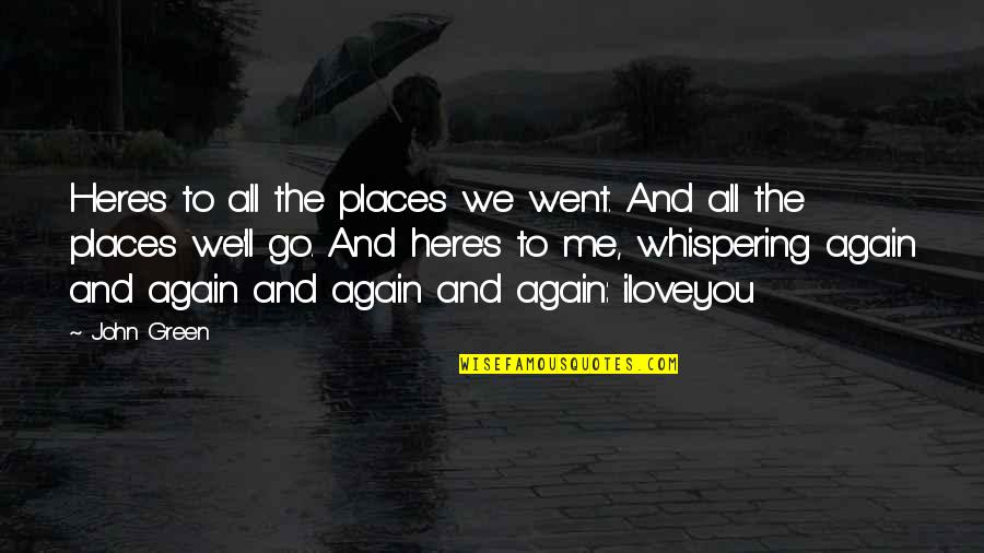 Whispering-sweet-nothings Quotes By John Green: Here's to all the places we went. And
