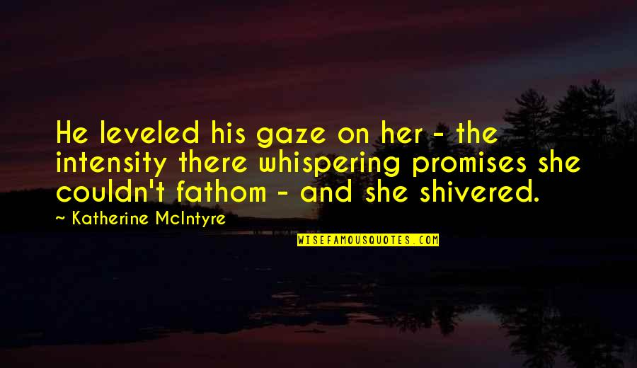 Whispering-sweet-nothings Quotes By Katherine McIntyre: He leveled his gaze on her - the