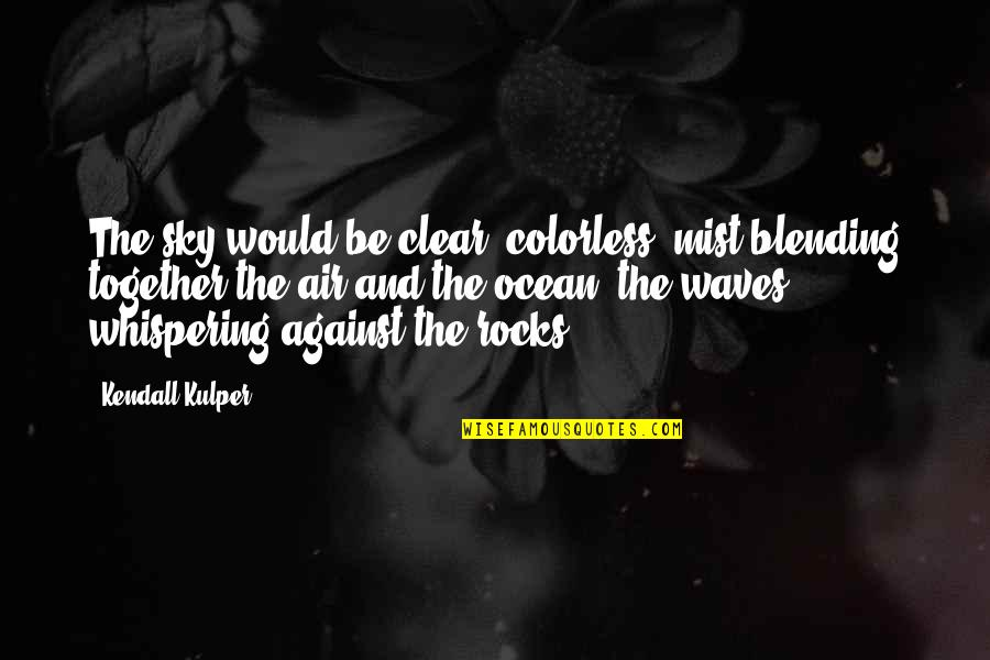 Whispering-sweet-nothings Quotes By Kendall Kulper: The sky would be clear, colorless, mist blending