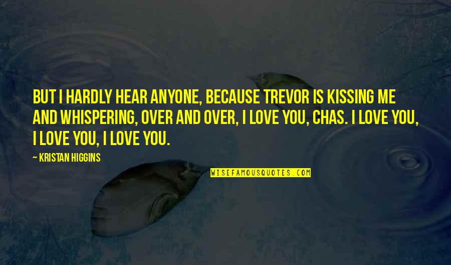 Whispering-sweet-nothings Quotes By Kristan Higgins: But I hardly hear anyone, because Trevor is