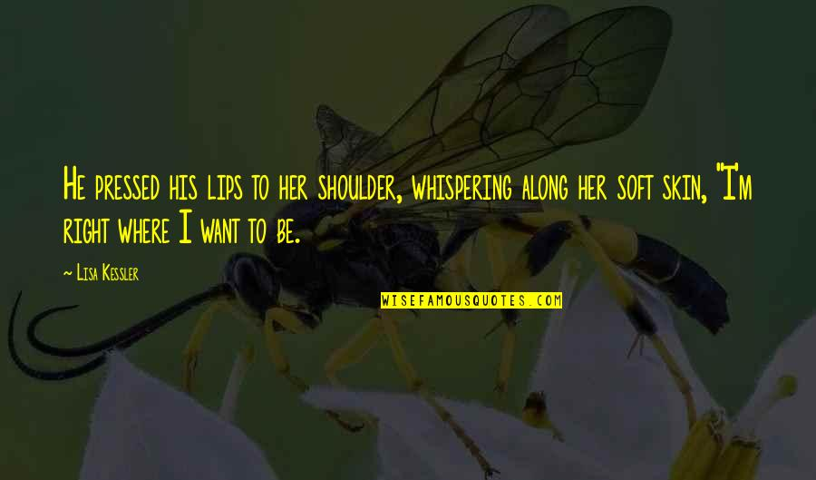 Whispering-sweet-nothings Quotes By Lisa Kessler: He pressed his lips to her shoulder, whispering