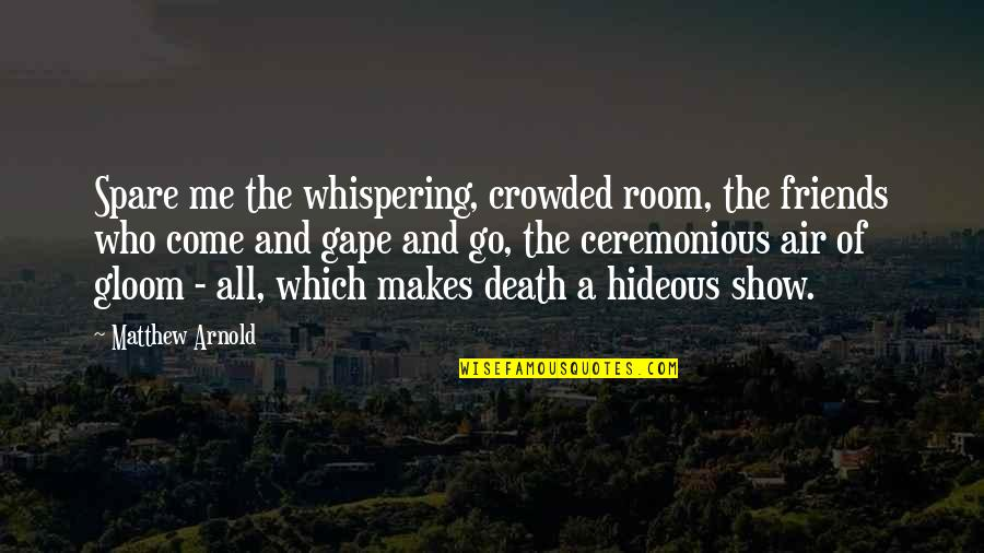 Whispering-sweet-nothings Quotes By Matthew Arnold: Spare me the whispering, crowded room, the friends