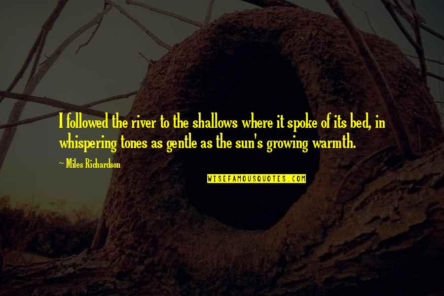 Whispering-sweet-nothings Quotes By Miles Richardson: I followed the river to the shallows where