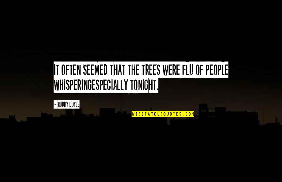 Whispering-sweet-nothings Quotes By Roddy Doyle: It often seemed that the trees were flu