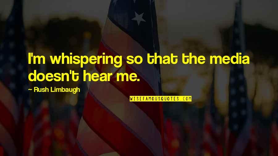 Whispering-sweet-nothings Quotes By Rush Limbaugh: I'm whispering so that the media doesn't hear