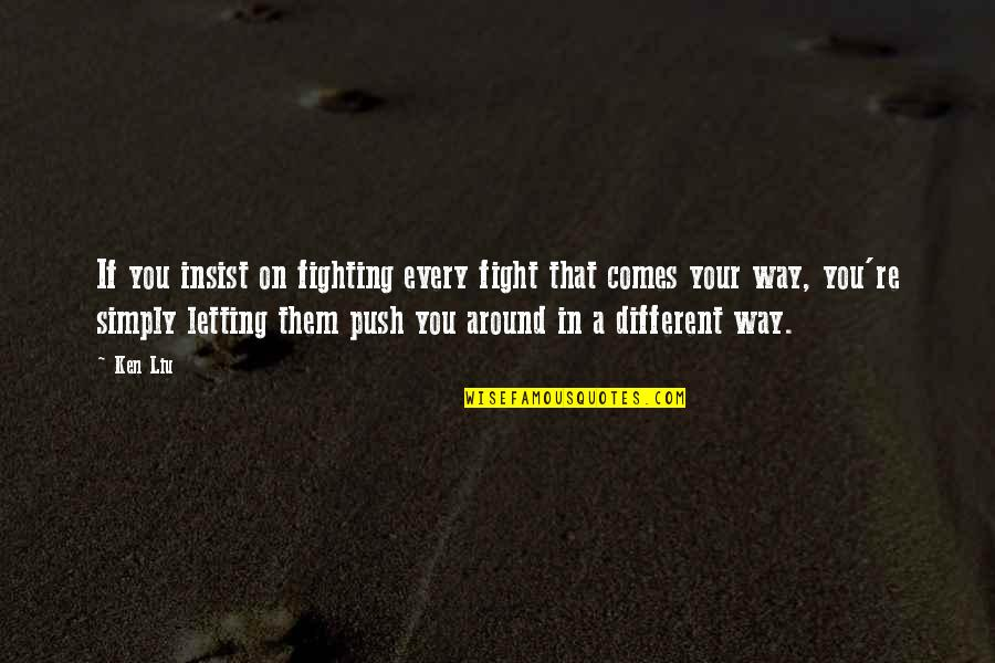 Whistleberries Quotes By Ken Liu: If you insist on fighting every fight that