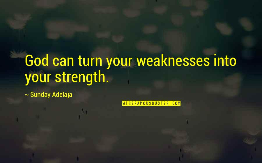 Whistleberries Quotes By Sunday Adelaja: God can turn your weaknesses into your strength.