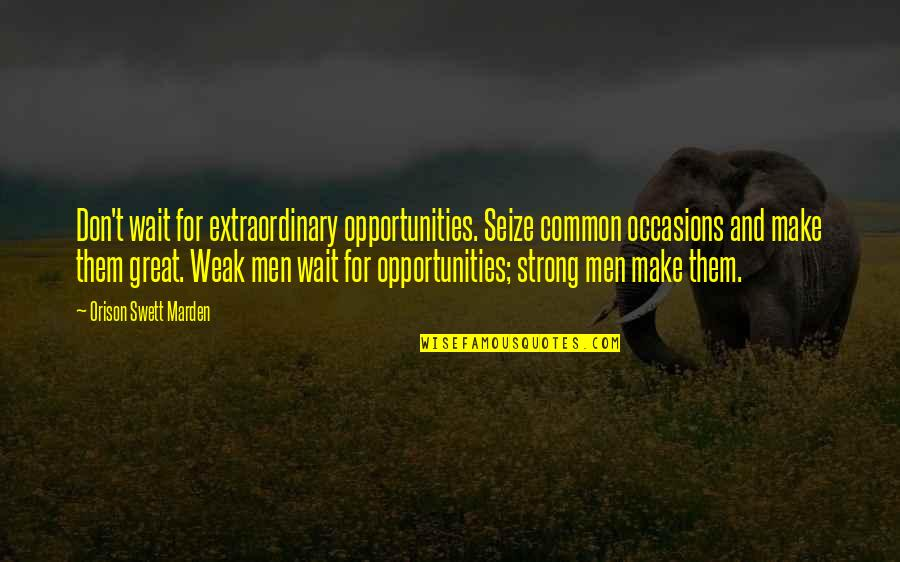 White Coolies Quotes By Orison Swett Marden: Don't wait for extraordinary opportunities. Seize common occasions