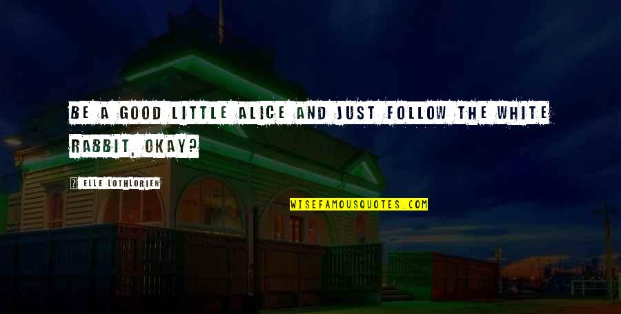 White Rabbit Quotes By Elle Lothlorien: Be a good little Alice and just follow