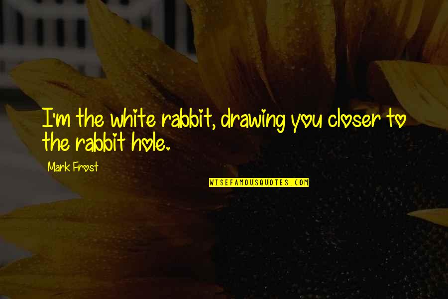 White Rabbit Quotes By Mark Frost: I'm the white rabbit, drawing you closer to