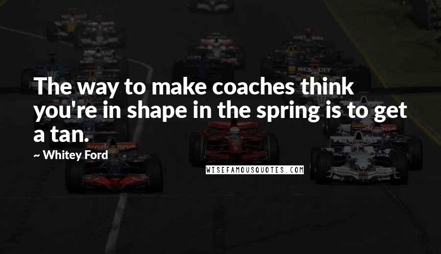 Whitey Ford quotes: The way to make coaches think you're in shape in the spring is to get a tan.