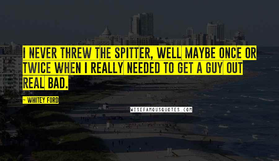 Whitey Ford quotes: I never threw the spitter, well maybe once or twice when I really needed to get a guy out real bad.