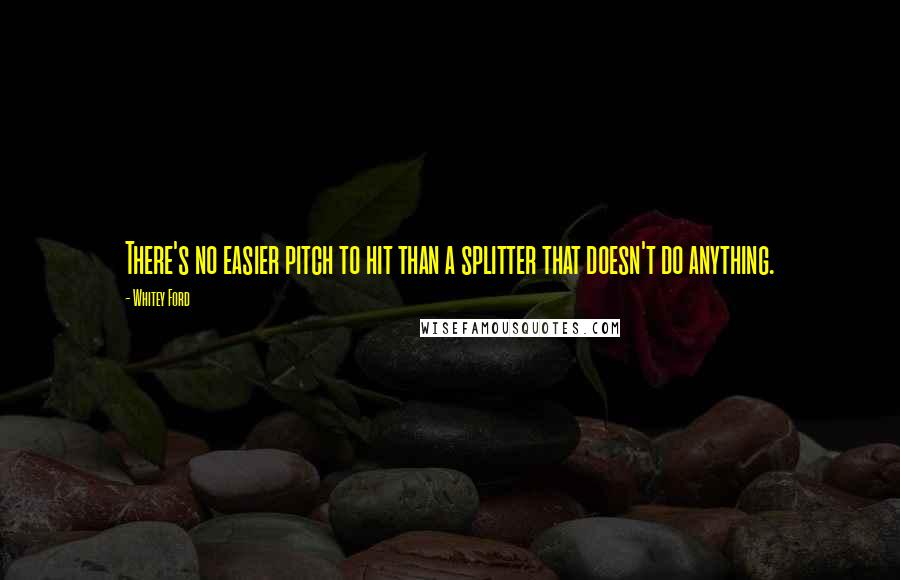 Whitey Ford quotes: There's no easier pitch to hit than a splitter that doesn't do anything.