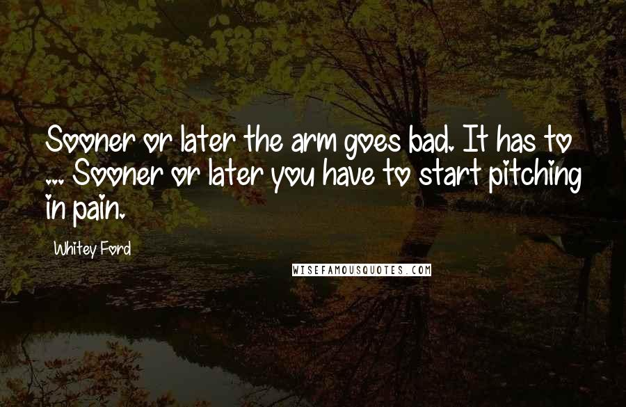 Whitey Ford quotes: Sooner or later the arm goes bad. It has to ... Sooner or later you have to start pitching in pain.