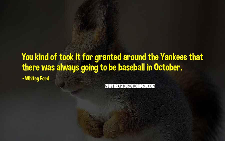 Whitey Ford quotes: You kind of took it for granted around the Yankees that there was always going to be baseball in October.