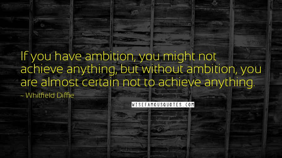Whitfield Diffie quotes: If you have ambition, you might not achieve anything, but without ambition, you are almost certain not to achieve anything.