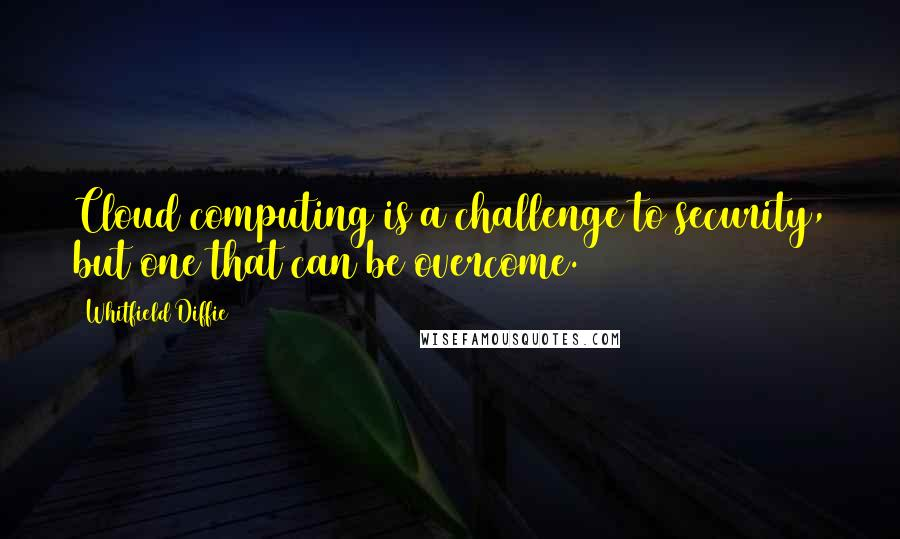 Whitfield Diffie quotes: Cloud computing is a challenge to security, but one that can be overcome.