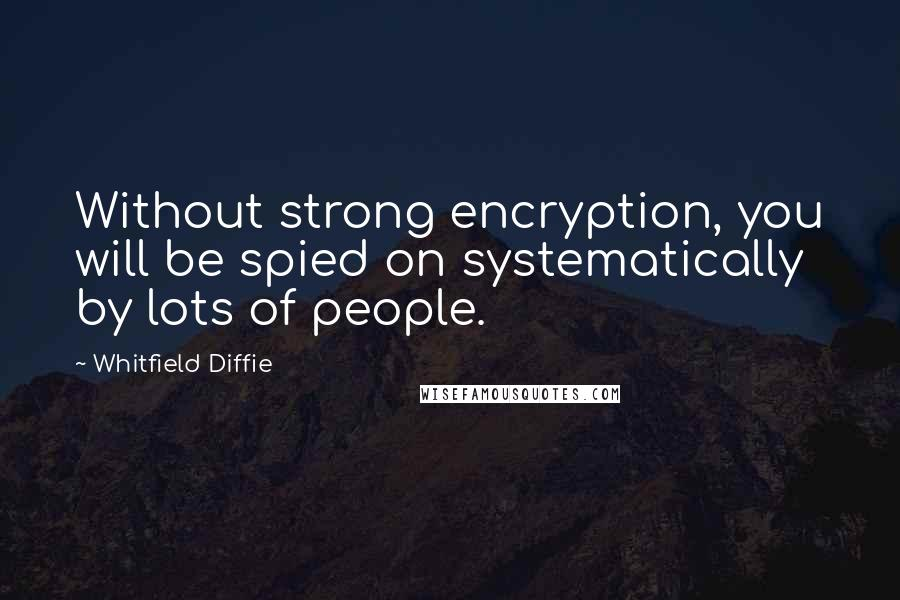 Whitfield Diffie quotes: Without strong encryption, you will be spied on systematically by lots of people.
