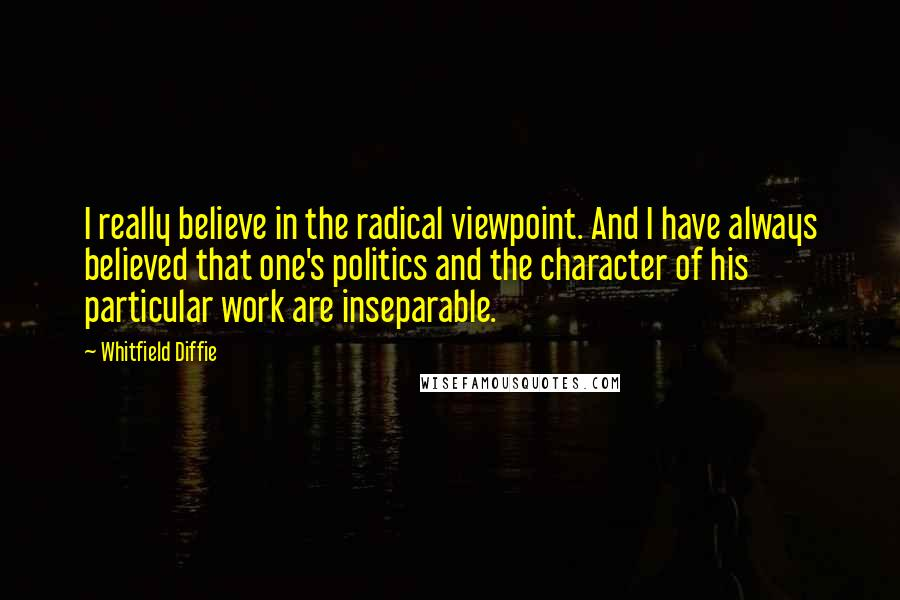 Whitfield Diffie quotes: I really believe in the radical viewpoint. And I have always believed that one's politics and the character of his particular work are inseparable.