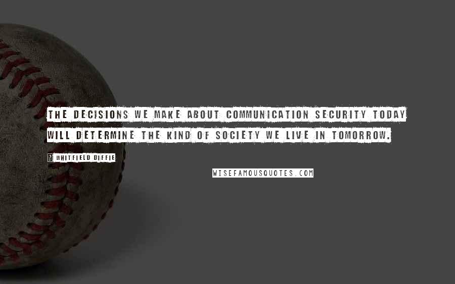Whitfield Diffie quotes: The decisions we make about communication security today will determine the kind of society we live in tomorrow.