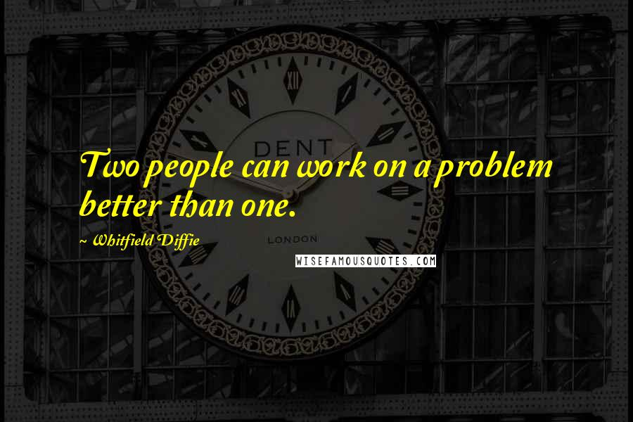 Whitfield Diffie quotes: Two people can work on a problem better than one.