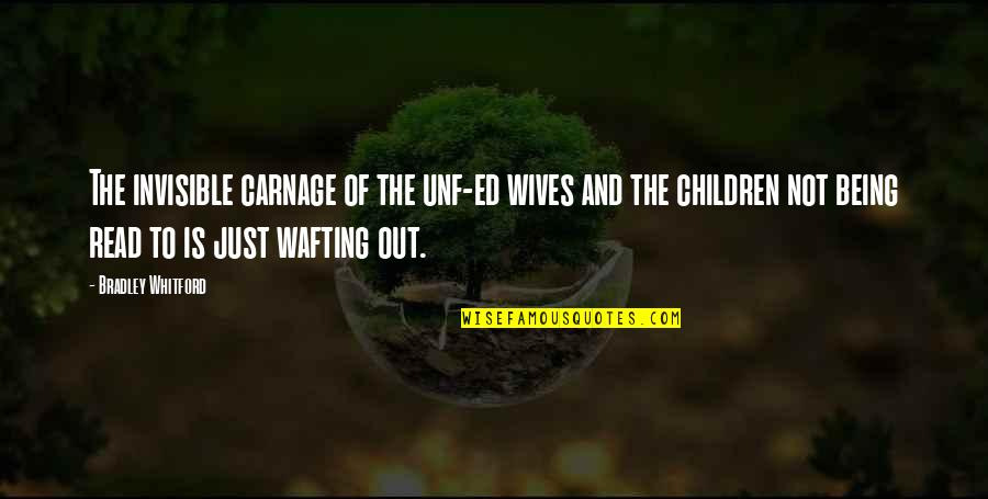 Whitford Quotes By Bradley Whitford: The invisible carnage of the unf-ed wives and