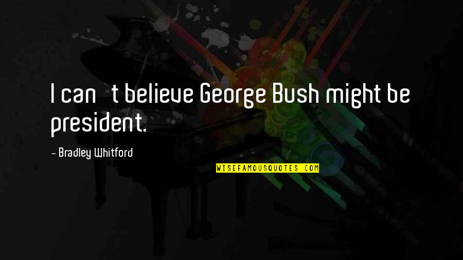 Whitford Quotes By Bradley Whitford: I can't believe George Bush might be president.