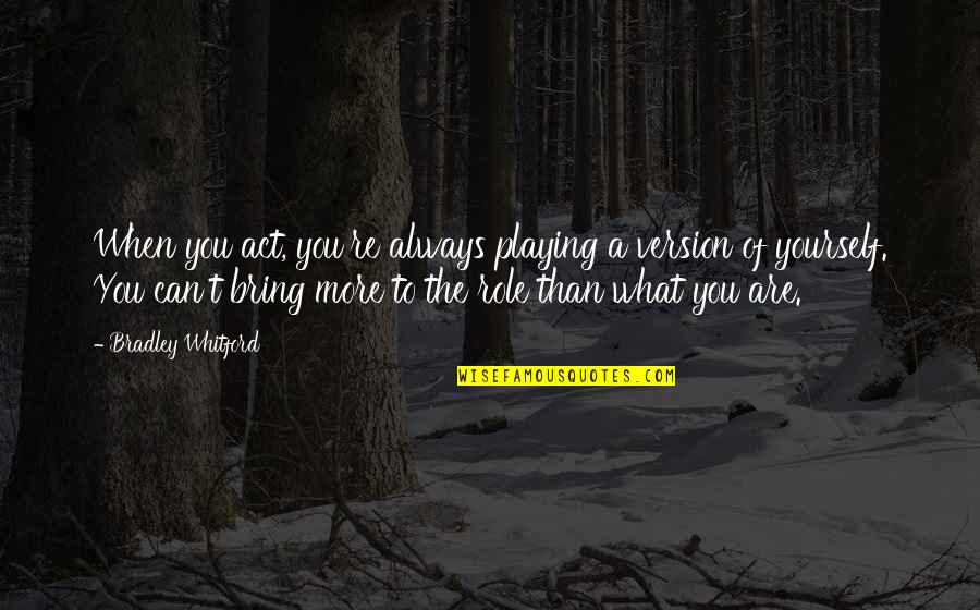 Whitford Quotes By Bradley Whitford: When you act, you're always playing a version