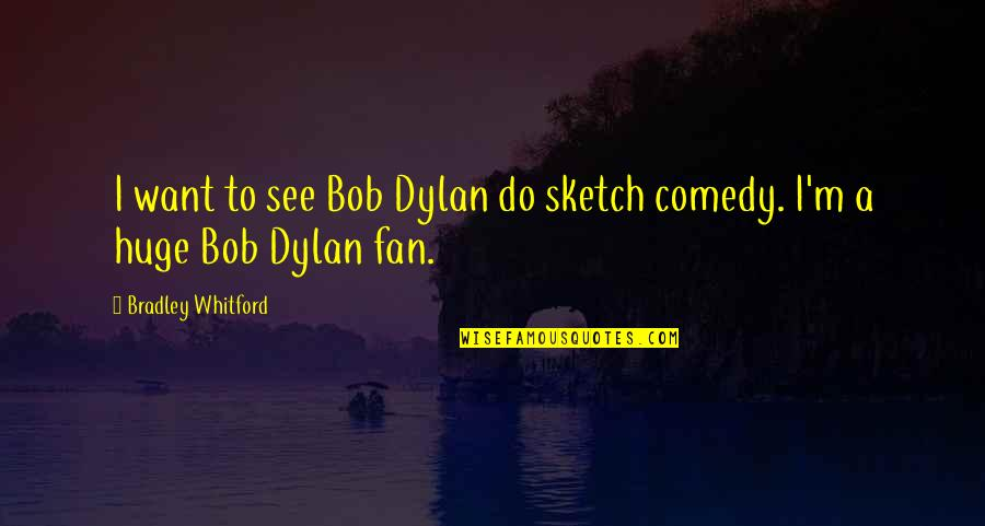 Whitford Quotes By Bradley Whitford: I want to see Bob Dylan do sketch
