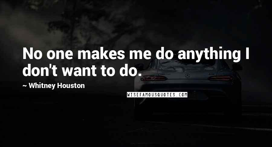 Whitney Houston quotes: No one makes me do anything I don't want to do.