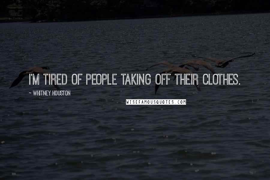 Whitney Houston quotes: I'm tired of people taking off their clothes.