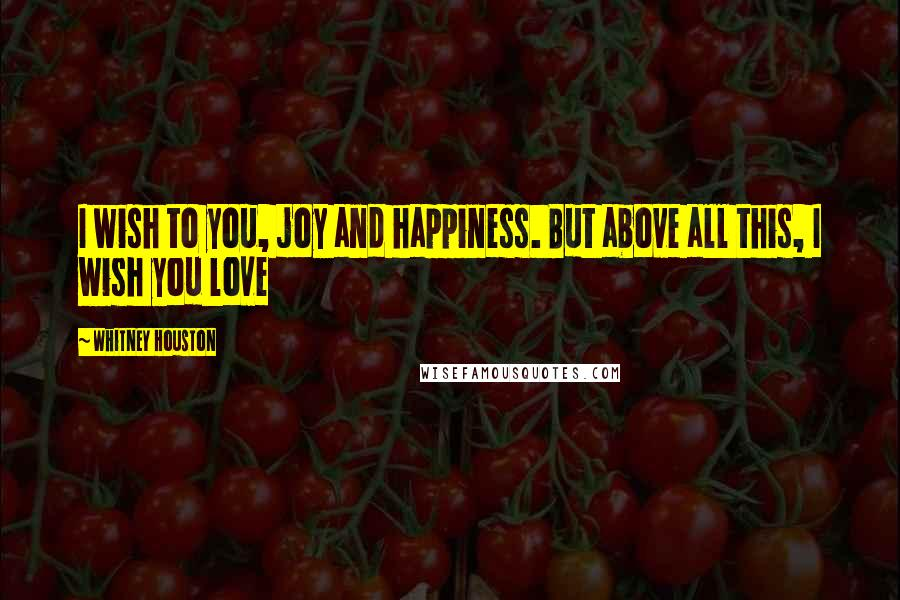 Whitney Houston quotes: I wish to you, joy and happiness. But above all this, I wish you love
