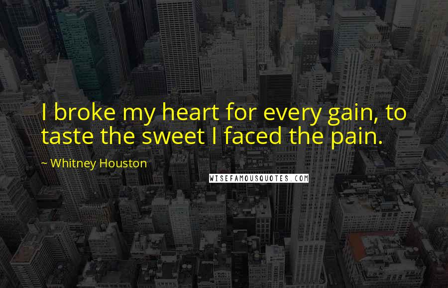 Whitney Houston quotes: I broke my heart for every gain, to taste the sweet I faced the pain.