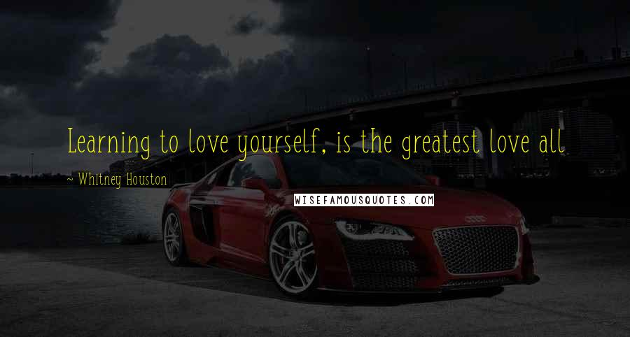 Whitney Houston quotes: Learning to love yourself, is the greatest love all