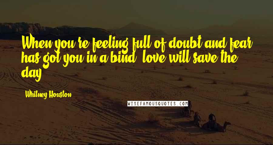Whitney Houston quotes: When you're feeling full of doubt and fear has got you in a bind, love will save the day.
