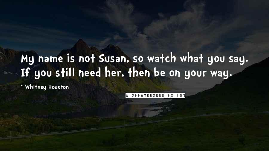 Whitney Houston quotes: My name is not Susan, so watch what you say. If you still need her, then be on your way.