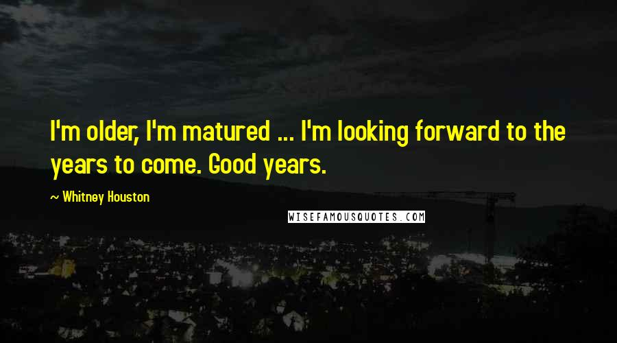 Whitney Houston quotes: I'm older, I'm matured ... I'm looking forward to the years to come. Good years.
