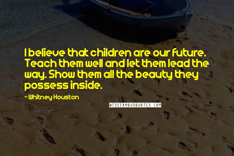 Whitney Houston quotes: I believe that children are our future. Teach them well and let them lead the way. Show them all the beauty they possess inside.