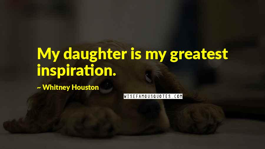 Whitney Houston quotes: My daughter is my greatest inspiration.
