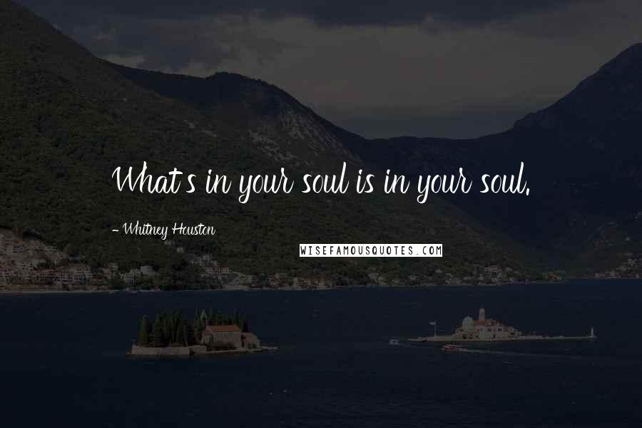 Whitney Houston quotes: What's in your soul is in your soul.