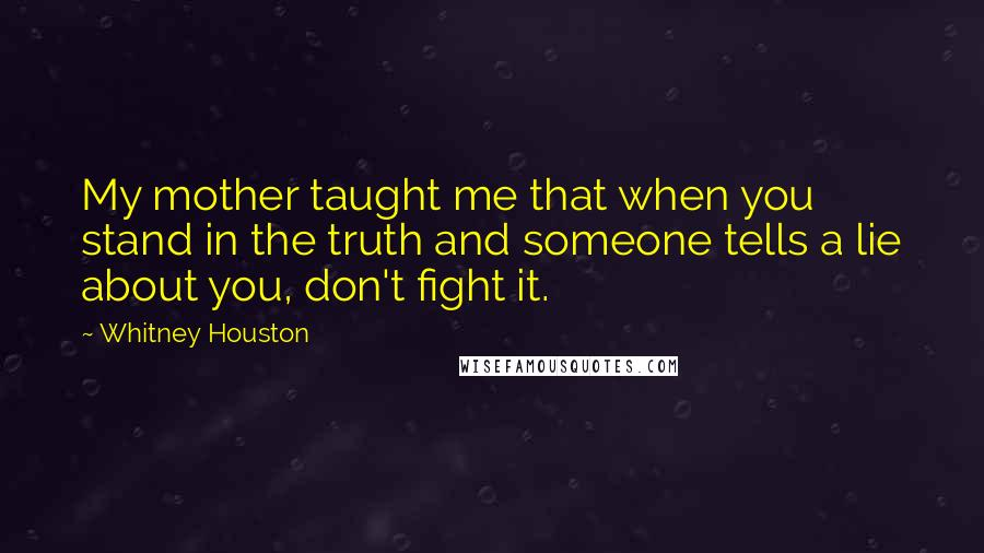 Whitney Houston quotes: My mother taught me that when you stand in the truth and someone tells a lie about you, don't fight it.