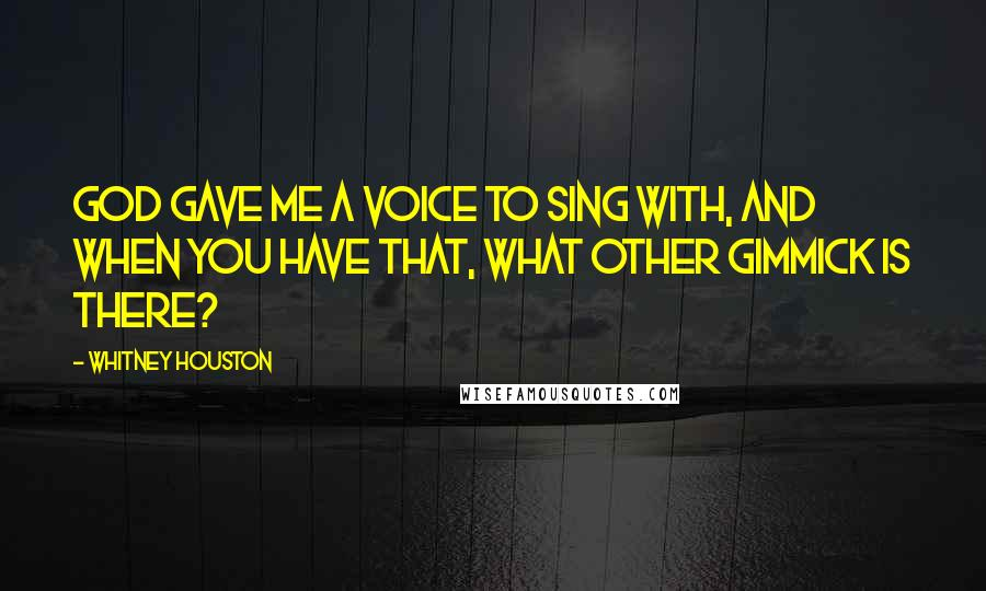 Whitney Houston quotes: God gave me a voice to sing with, and when you have that, what other gimmick is there?